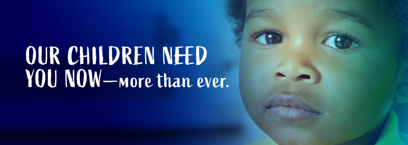 Our children need you now - more than ever.
